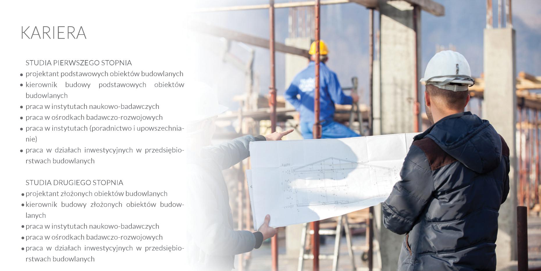 STUDIA PIERWSZEGO STOPNIA •  projektant podstawowych obiektów budowlanych •  kierownik budowy podstawowych obiektów budowlanych •  praca w instytutach naukowo-badawczych  •  praca w ośrodkach badawczo-rozwojowych  •  praca w instytutach (poradnictwo i upowszechnianie) •  praca w działach inwestycyjnych w przedsiębiorstwach budowlanych STUDIA DRUGIEGO STOPNIA •  projektant złożonych obiektów budowlanych •  kierownik budowy złożonych obiektów budowlanych •  praca w instytutach naukowo-badawczych  •  praca w ośrodkach badawczo-rozwojowych  •  praca w działach inwestycyjnych w przedsiębiorstwach budowlanych