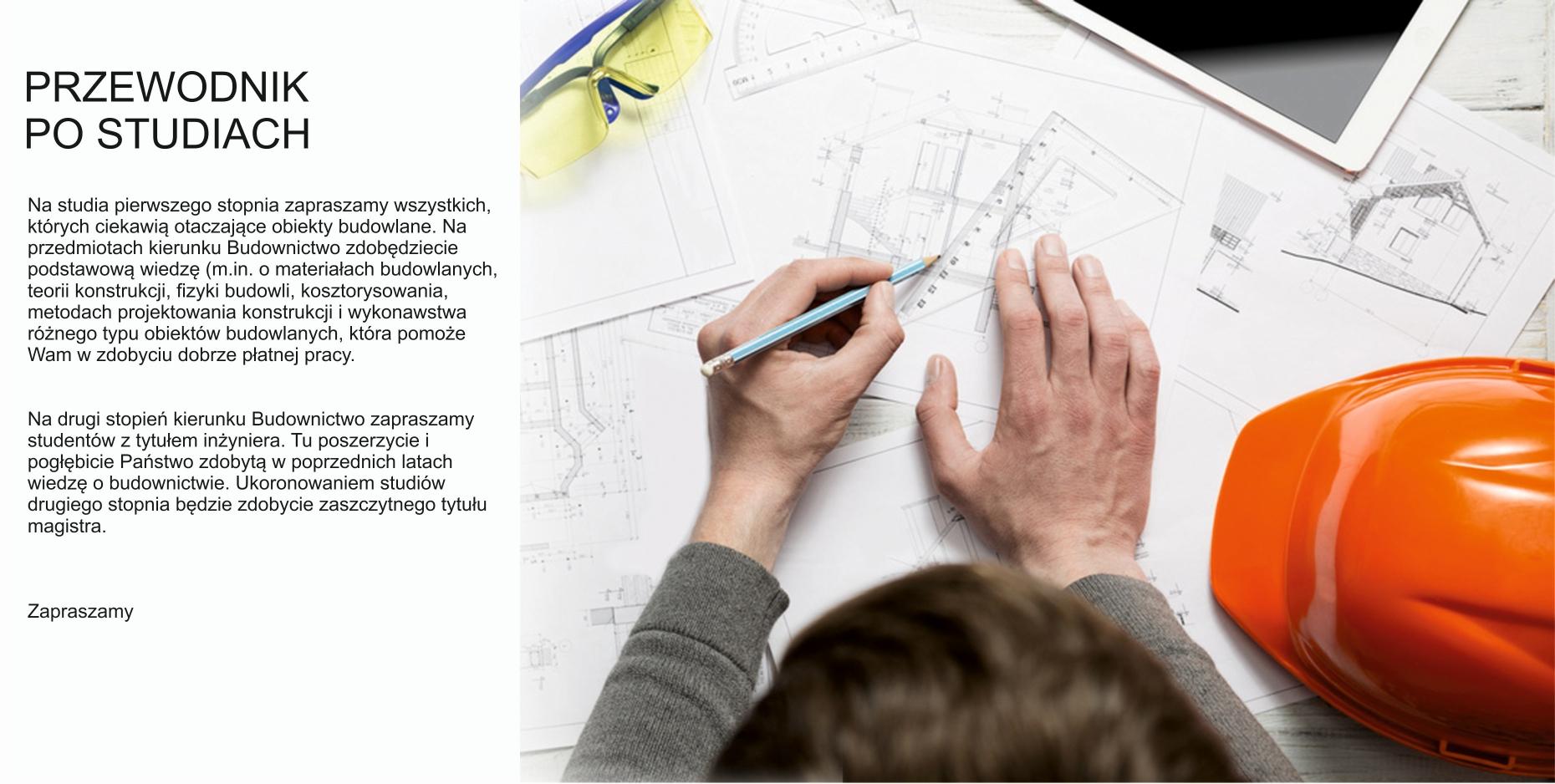 Na studia pierwszego stopnia zapraszamy wszystkich, których ciekawią otaczające obiekty budowlane. Na przedmiotach kierunku Budownictwo zdobędziecie podstawową wiedzę (m.in. o materiałach budowlanych, teorii konstrukcji, fizyki budowli, kosztorysowania, metodach projektowania konstrukcji i wykonawstwa różnego typu obiektów budowlanych), która pomoże Wam w zdobyciu dobrze płatnej pracy.  Na drugi stopień kierunku Budownictwa zapraszamy studentów z tytułem inżyniera. Tu poszerzycie i pogłębicie Państwo zdobytą w poprzednich latach wiedzę o budownictwie. Ukoronowaniem studiów drugiego stopnia będzie zdobycie zaszczytnego tytułu magistra.Zapraszamy!